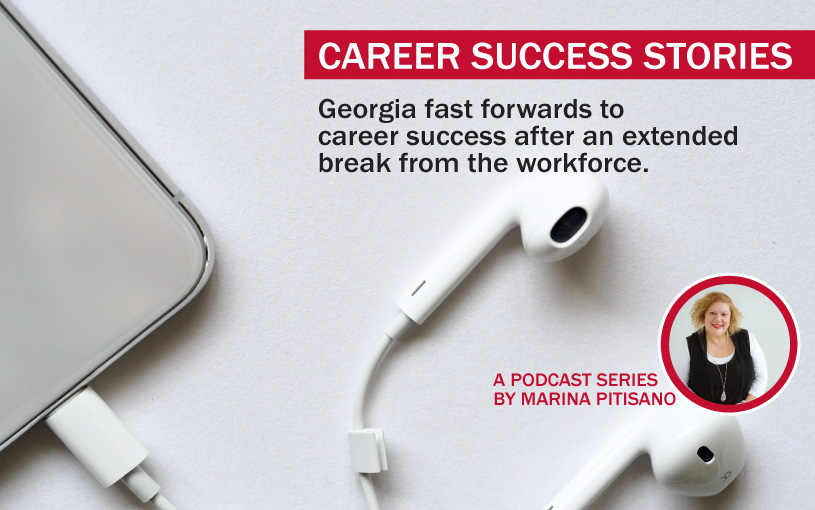 Podcast Ep 19: Georgia fast forwards to career success after an extended break from the workforce.