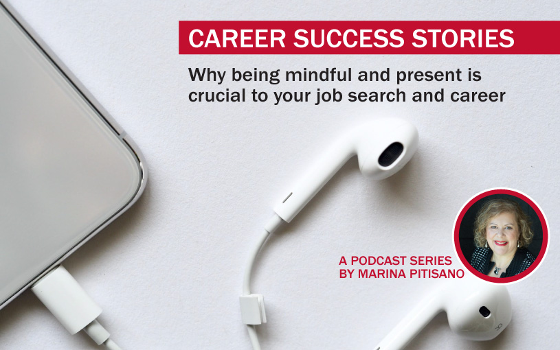 Podcast Ep23: Why being mindful and present is crucial to your job search and career.