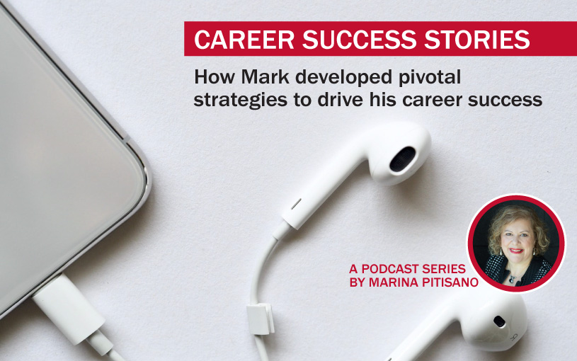 Podcast Ep25: How Mark developed pivotal strategies to drive his career success.